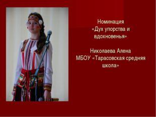Номинация «Дух упорства и вдохновенья» Николаева Алена МБОУ «Тарасовская сре