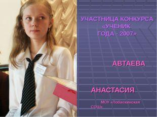 УЧАСТНИЦА КОНКУРСА «УЧЕНИК ГОДА - 2007» АВТАЕВА АНАСТАСИЯ МОУ «Лобаскинская С