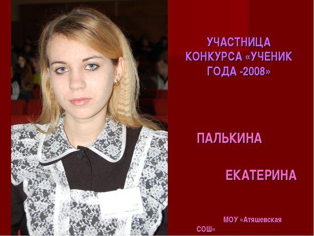 УЧАСТНИЦА КОНКУРСА «УЧЕНИК ГОДА -2008» ПАЛЬКИНА ЕКАТЕРИНА МОУ «Атяшевская СОШ»