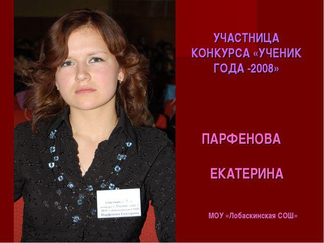 УЧАСТНИЦА КОНКУРСА «УЧЕНИК ГОДА -2008» ПАРФЕНОВА ЕКАТЕРИНА МОУ «Лобаскинская...
