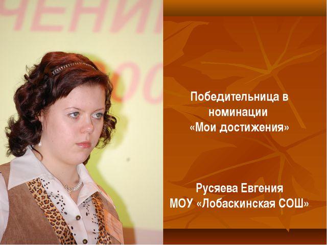 Победительница в номинации «Мои достижения» Русяева Евгения МОУ «Лобаскинская...