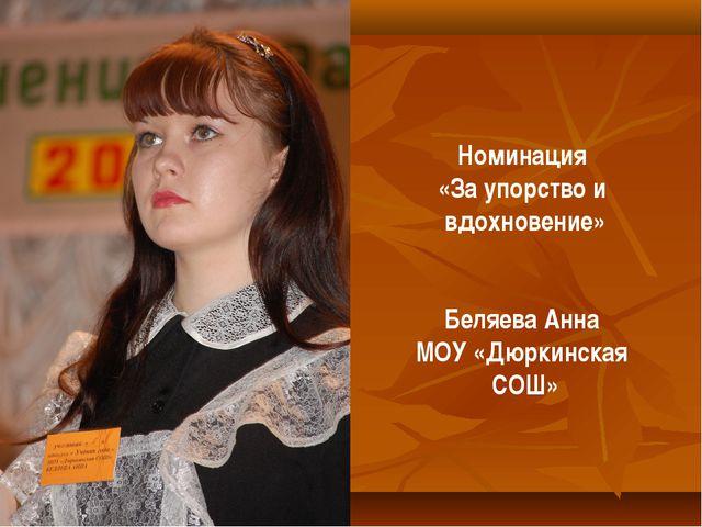 Номинация «За упорство и вдохновение» Беляева Анна МОУ «Дюркинская СОШ»