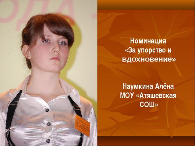 Номинация «За упорство и вдохновение» Наумкина Алёна МОУ «Атяшевская СОШ»