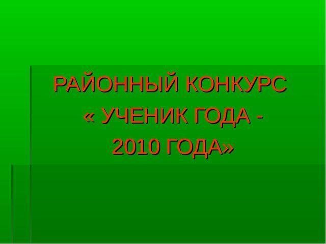 РАЙОННЫЙ КОНКУРС « УЧЕНИК ГОДА - 2010 ГОДА»