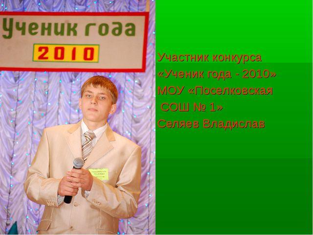 Участник конкурса «Ученик года - 2010» МОУ «Поселковская СОШ № 1» Селяев Влад...