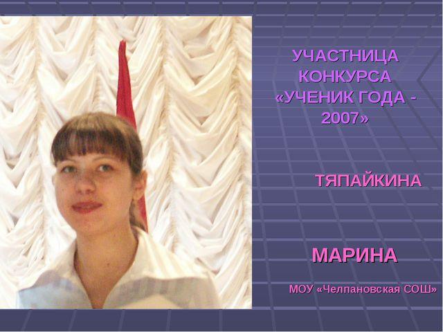 УЧАСТНИЦА КОНКУРСА «УЧЕНИК ГОДА - 2007» ТЯПАЙКИНА МАРИНА МОУ «Челпановская СОШ»