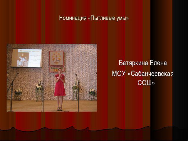 Номинация «Пытливые умы» Батяркина Елена МОУ «Сабанчеевская СОШ»