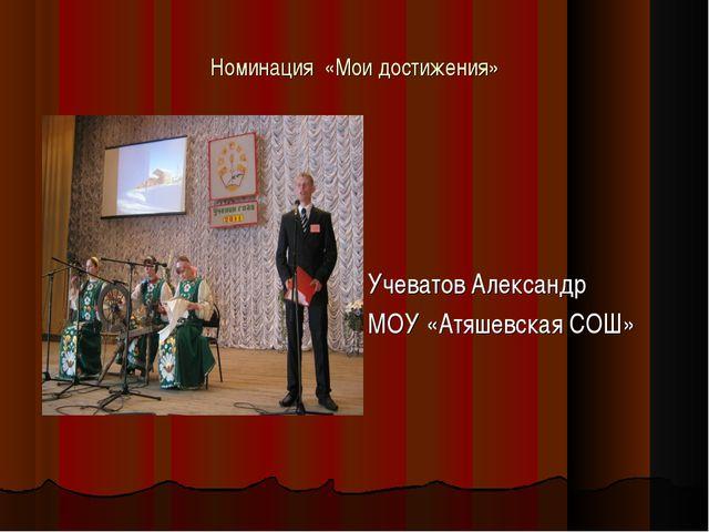 Номинация «Мои достижения» Номинация «Мои достижения» Учеватов Александр МОУ...