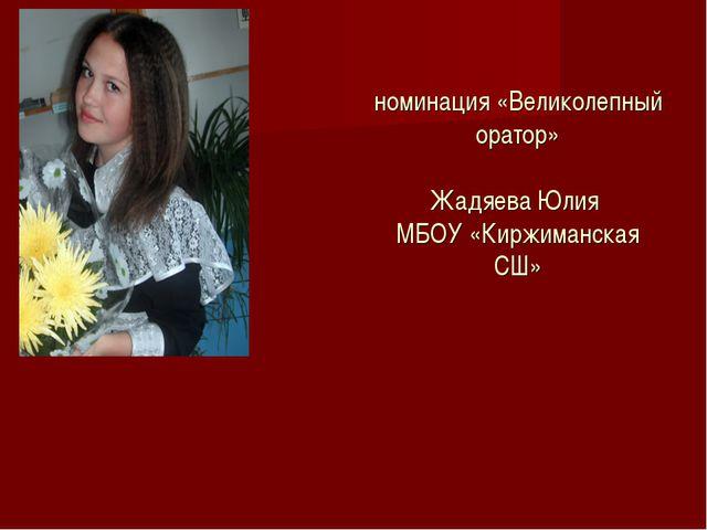 номинация «Великолепный оратор» Жадяева Юлия МБОУ «Киржиманская СШ»