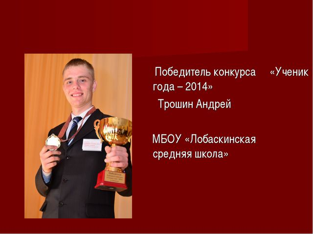Победитель конкурса «Ученик года – 2014» Трошин Андрей МБОУ «Лобаскинская ср...