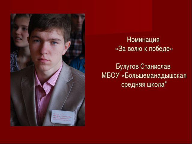 Номинация «За волю к победе» Булутов Станислав МБОУ «Большеманадышская средн...