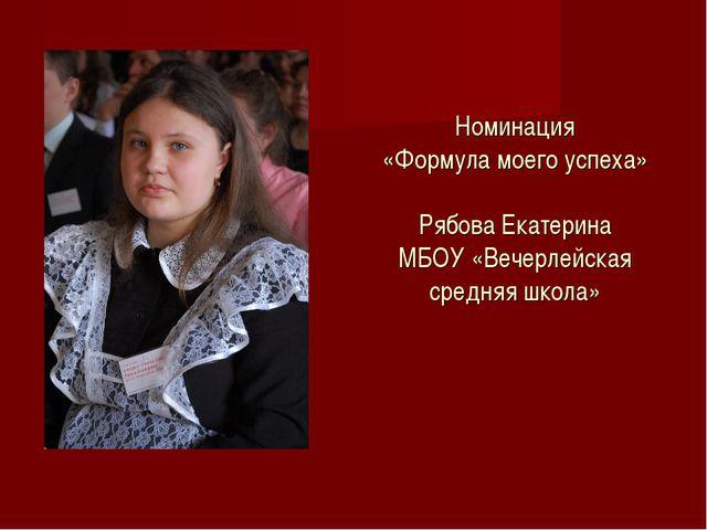 Номинация «Формула моего успеха» Рябова Екатерина МБОУ «Вечерлейская средняя...
