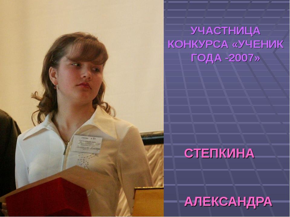 УЧАСТНИЦА КОНКУРСА «УЧЕНИК ГОДА -2007» СТЕПКИНА АЛЕКСАНДРА МОУ «Атяшевская СОШ»