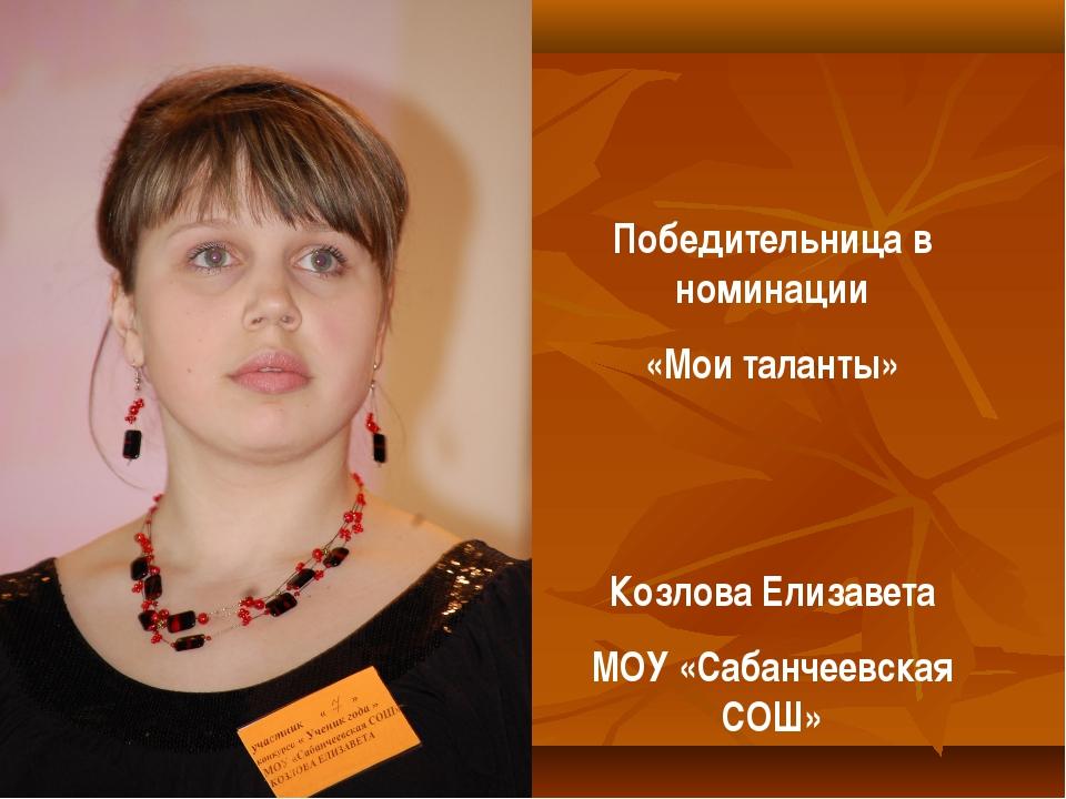 Победительница в номинации «Мои таланты» Козлова Елизавета МОУ «Сабанчеевская...