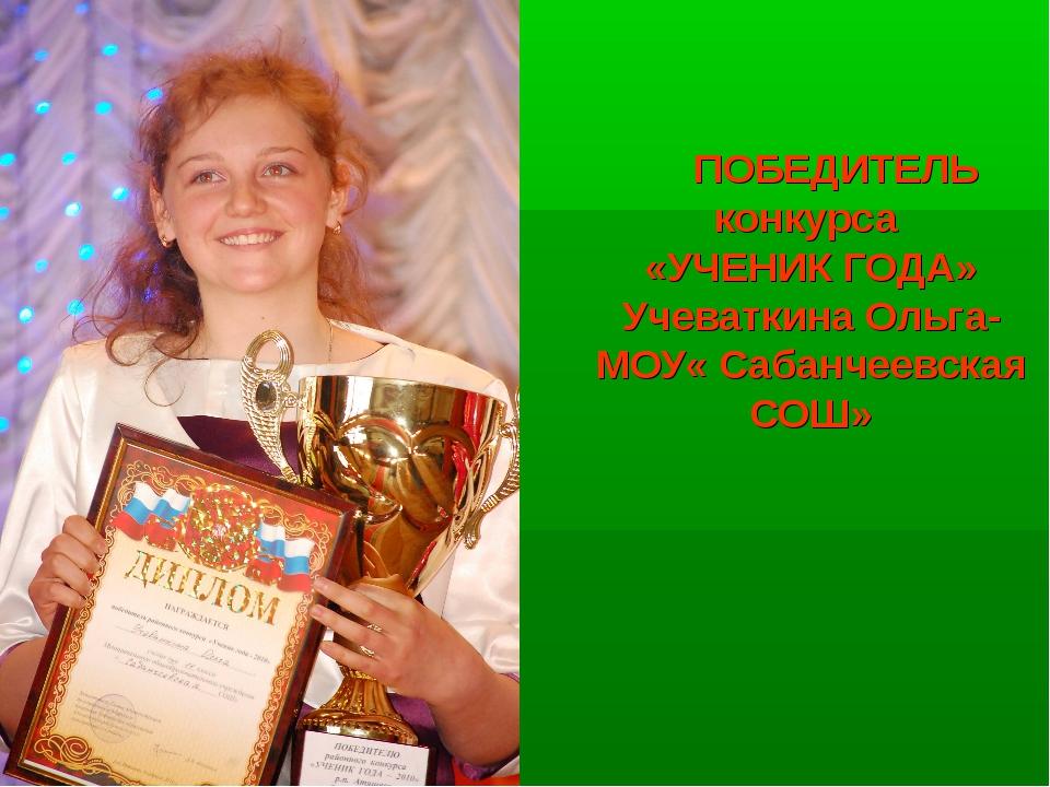 ПОБЕДИТЕЛЬ конкурса «УЧЕНИК ГОДА» Учеваткина Ольга- МОУ« Сабанчеевская СОШ»