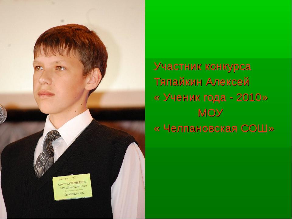 Участник конкурса Тяпайкин Алексей « Ученик года - 2010» МОУ « Челпановская...