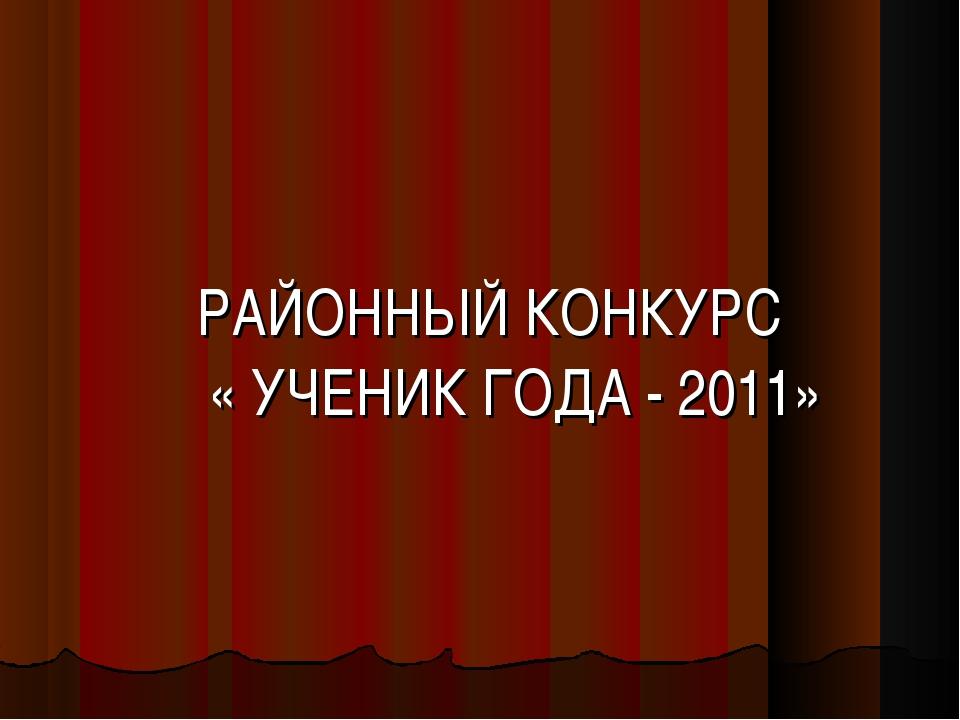 РАЙОННЫЙ КОНКУРС « УЧЕНИК ГОДА - 2011»