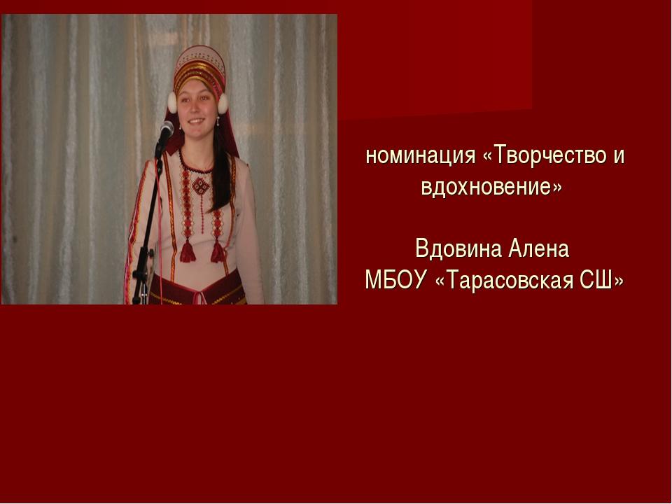 номинация «Творчество и вдохновение» Вдовина Алена МБОУ «Тарасовская СШ»