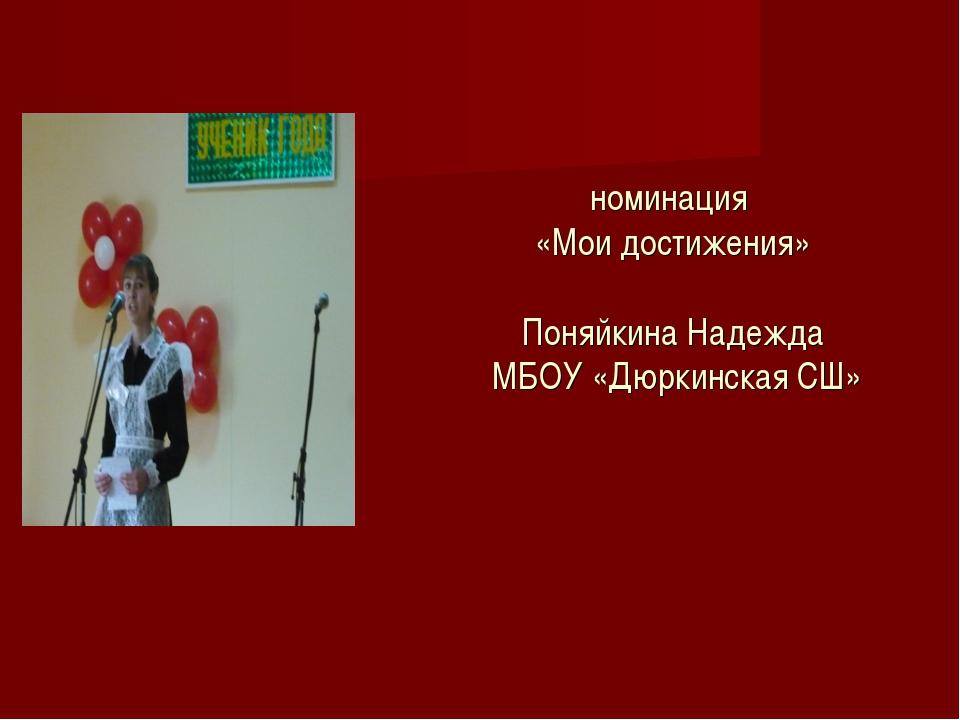 номинация «Мои достижения» Поняйкина Надежда МБОУ «Дюркинская СШ»