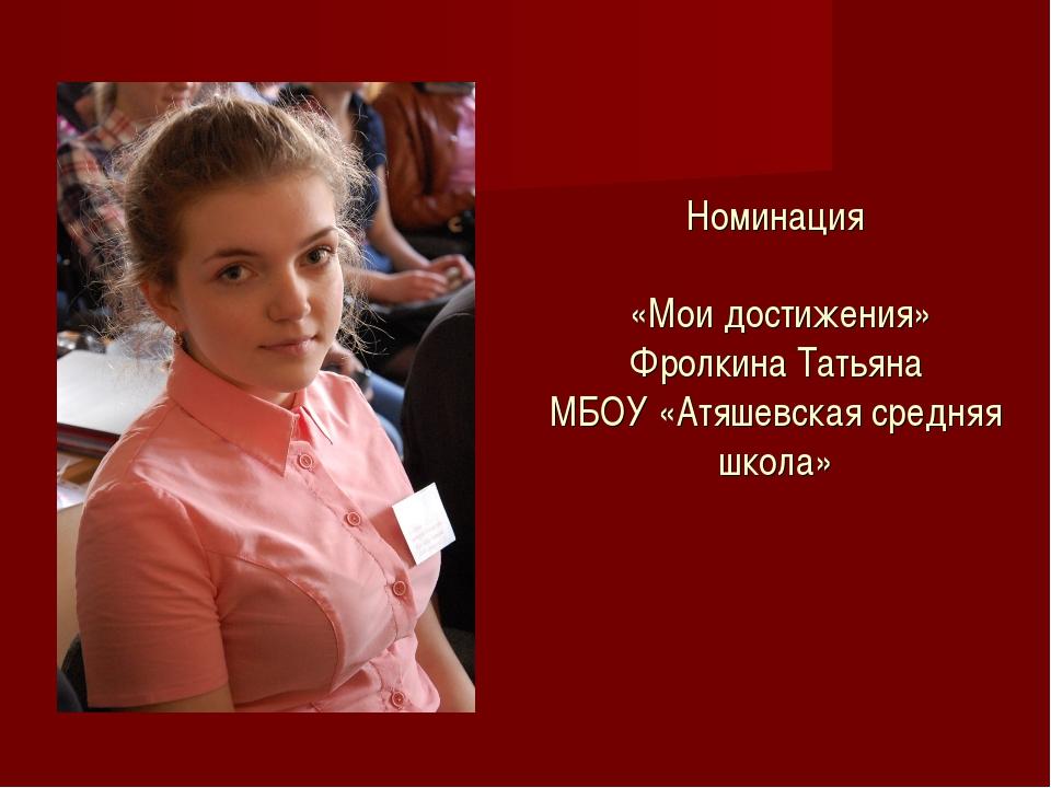 Номинация «Мои достижения» Фролкина Татьяна МБОУ «Атяшевская средняя школа»