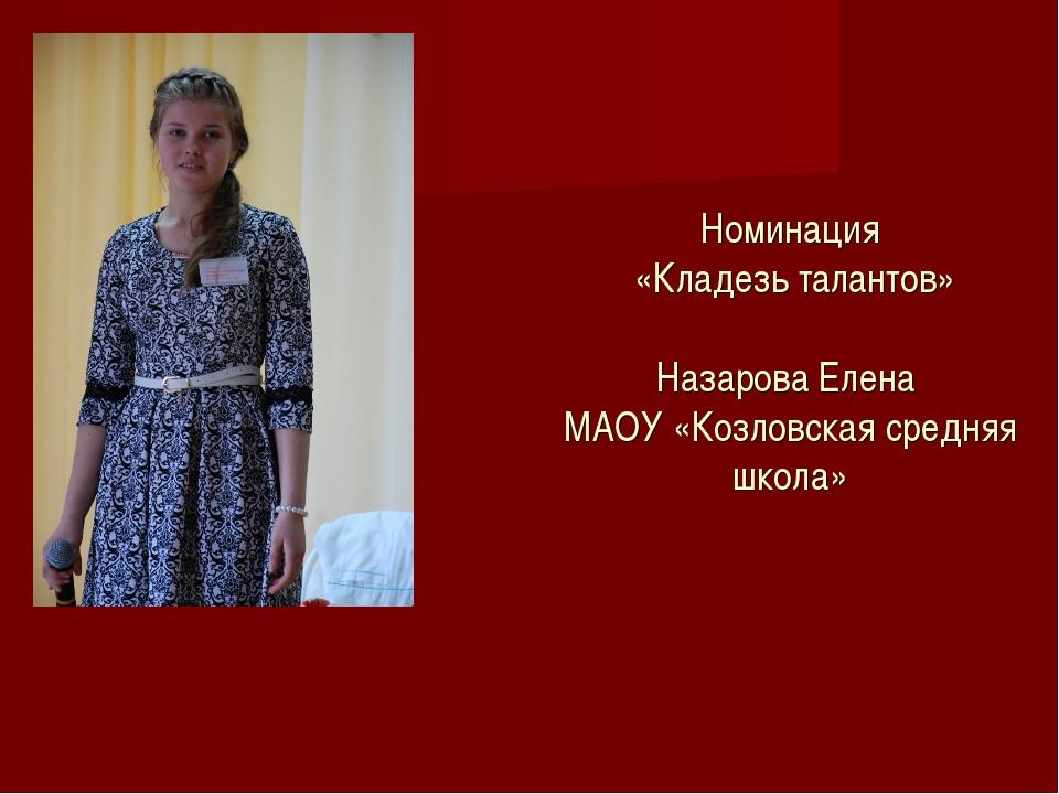 Номинация «Кладезь талантов» Назарова Елена МАОУ «Козловская средняя школа»