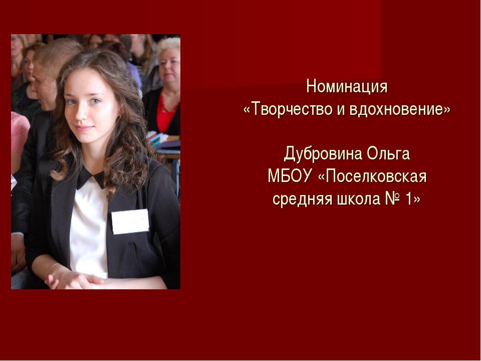 Номинация «Творчество и вдохновение» Дубровина Ольга МБОУ «Поселковская сред...