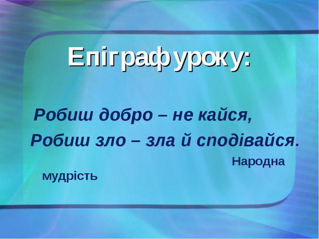 Епіграф уроку: Робиш добро – не кайся, Робиш зло – зла й сподівайся.  Народн...