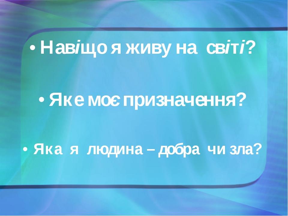 Навіщо я живу на світі? Яке моє призначення? Яка я людина – добра чи зла?