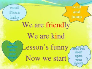 We are friendly We are kind Lesson's funny Now we start