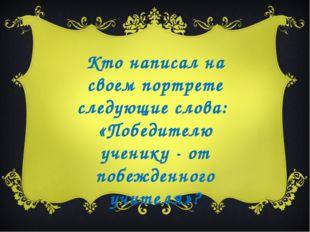 Кто написал на своем портрете следующие слова: «Победителю ученику - от побеж
