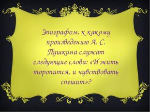 Эпиграфом, к какому произведению А. С. Пушкина служат следующие слова: «И жит