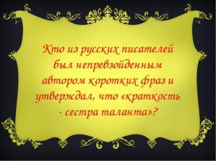 Кто из русских писателей был непревзойденным автором коротких фраз и утвержда