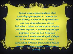 Гринев-отец перелистывает свой календарь рассеянно; «... мысли его были далек