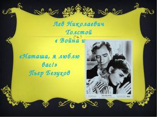 «Наташа, я люблю вас!» Пьер Безухов Лев Николаевич Толстой « Война и мир»