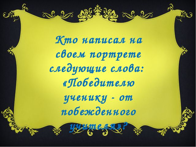 Кто написал на своем портрете следующие слова: «Победителю ученику - от побеж...