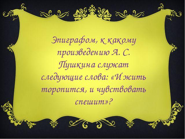 Эпиграфом, к какому произведению А. С. Пушкина служат следующие слова: «И жит...