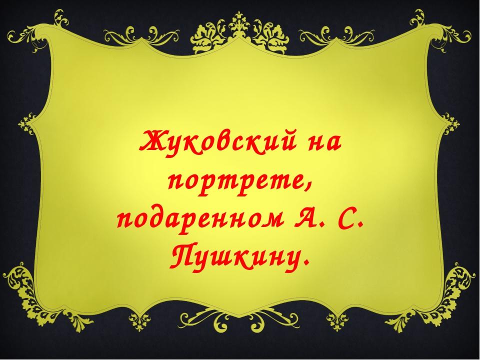 Жуковский на портрете, подаренном А. С. Пушкину.