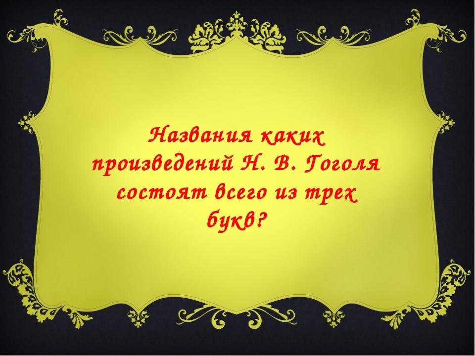 Названия каких произведений Н. В. Гоголя состоят всего из трех букв?