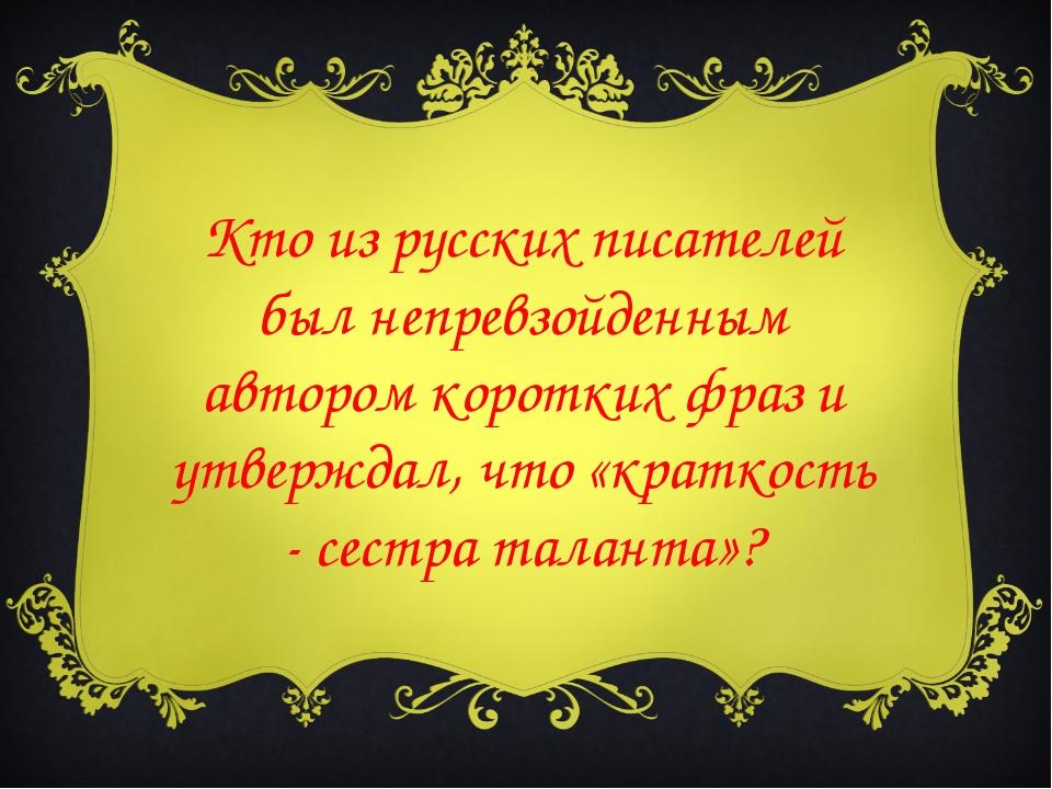 Кто из русских писателей был непревзойденным автором коротких фраз и утвержда...