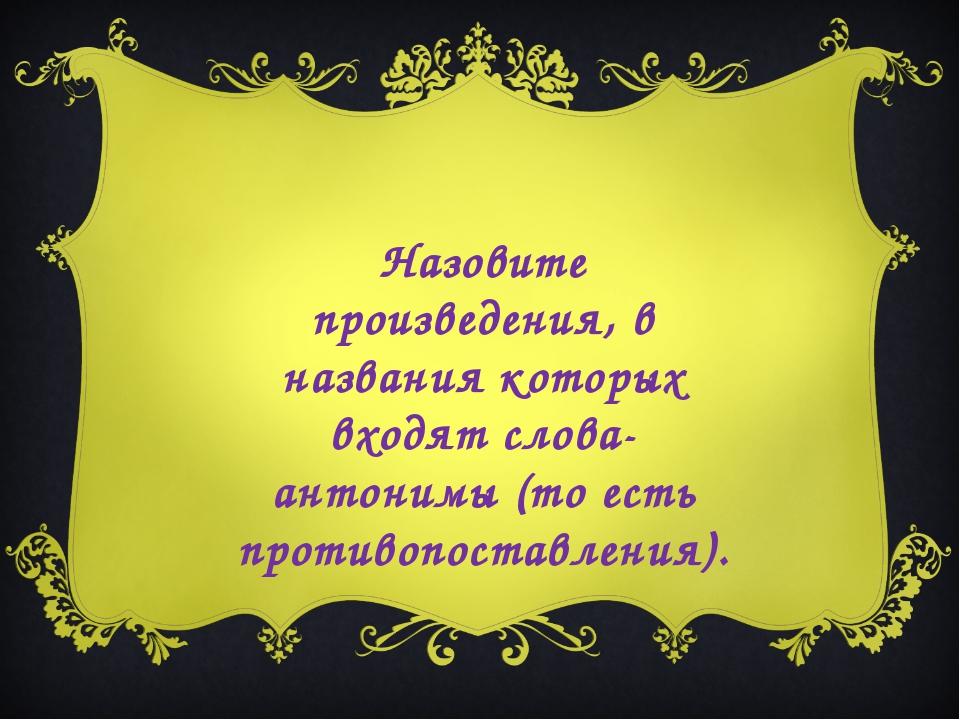 Назовите произведения, в названия которых входят слова-антонимы (то есть прот...