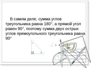 В самом деле, сумма углов треугольника равна 180°, а прямой угол равен 90°,
