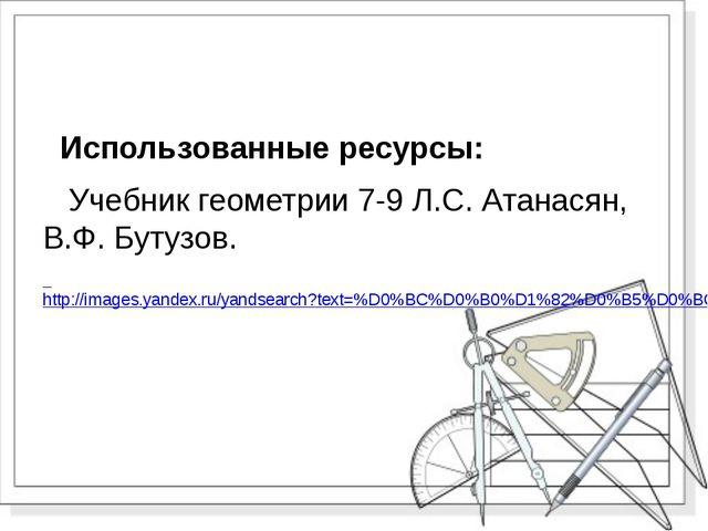 Использованные ресурсы: Учебник геометрии 7-9 Л.С. Атанасян, В.Ф. Бутузов. h...