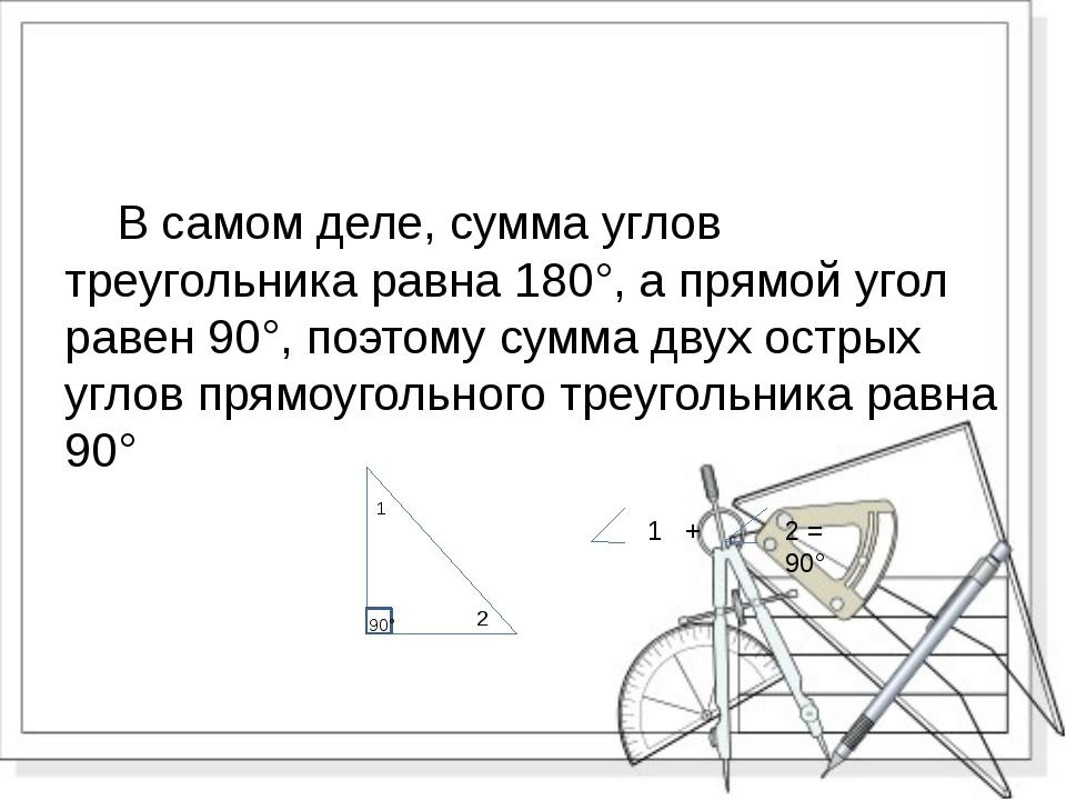 В самом деле, сумма углов треугольника равна 180°, а прямой угол равен 90°,...