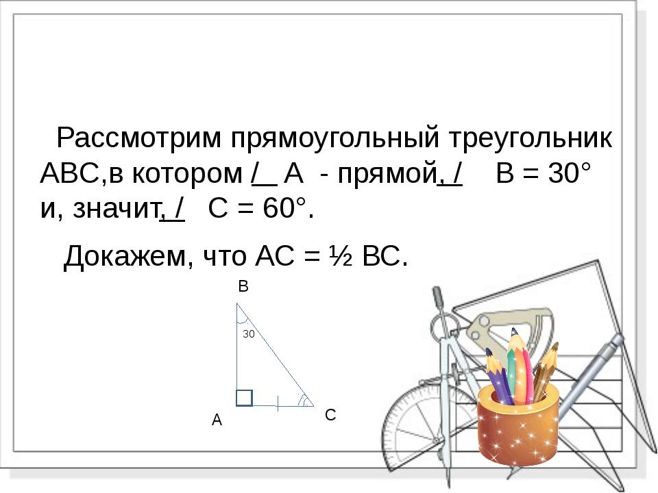 Рассмотрим прямоугольный треугольник ABC,в котором / А - прямой, / В = 30° и...