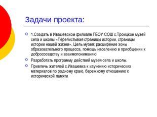 Задачи проекта: 1.Создать в Ивашевском филиале ГБОУ СОШ с.Троицкое музей села