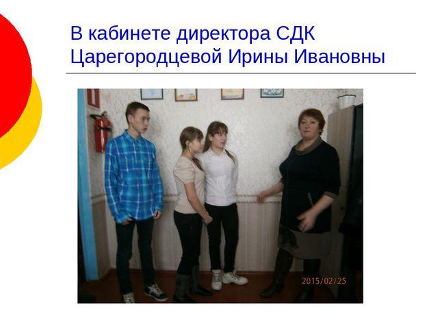 В кабинете директора СДК Царегородцевой Ирины Ивановны