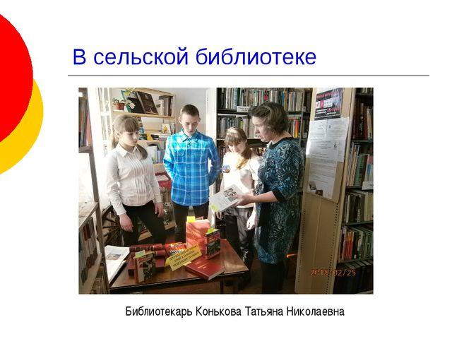 В сельской библиотеке Библиотекарь Конькова Татьяна Николаевна
