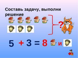 Составь задачу, выполни решение = 5 + 3 ? 8 и