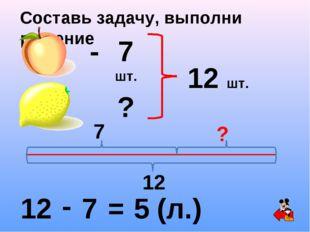 Составь задачу, выполни решение - 7 шт. ? 12 шт. 12 - 7 = 5 (л.) 7 ? 12