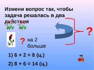 Измени вопрос так, чтобы задача решалась в два действия ? на 2 больше ? 1) 6